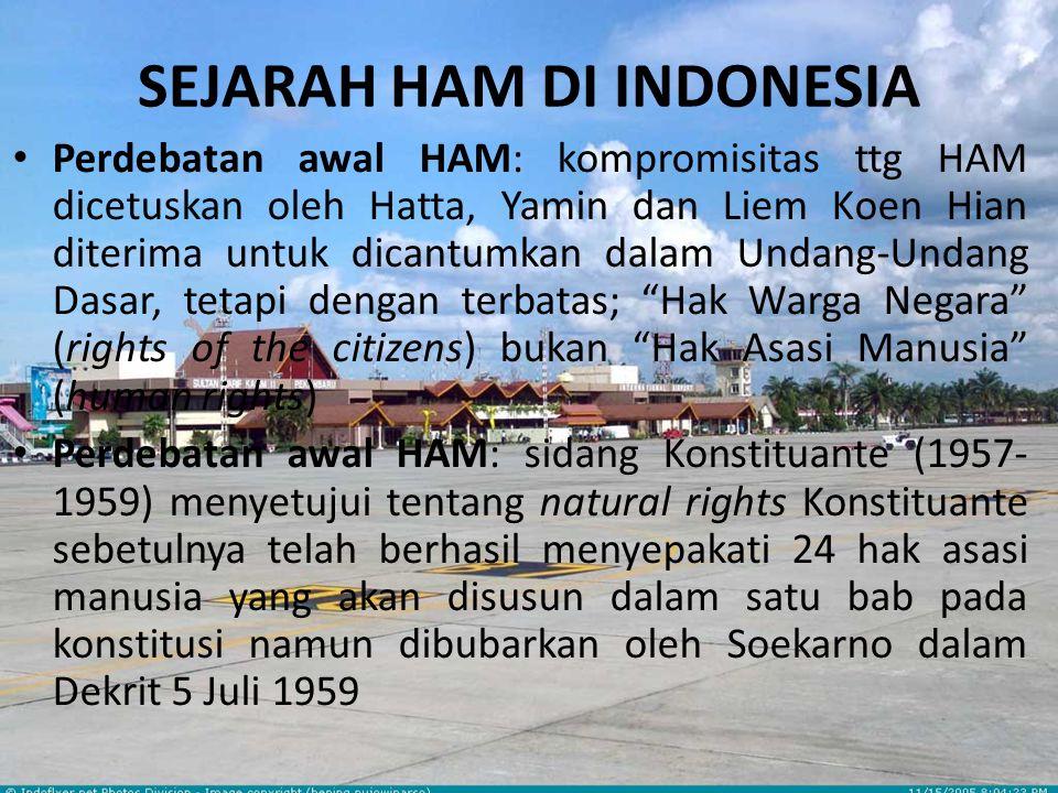 SEJARAH HAM DI INDONESIA Perdebatan awal HAM: kompromisitas ttg HAM dicetuskan oleh Hatta, Yamin dan Liem Koen Hian diterima untuk dicantumkan dalam Undang-Undang Dasar, tetapi dengan terbatas; Hak Warga Negara (rights of the citizens) bukan Hak Asasi Manusia (human rights) Perdebatan awal HAM: sidang Konstituante (1957- 1959) menyetujui tentang natural rights Konstituante sebetulnya telah berhasil menyepakati 24 hak asasi manusia yang akan disusun dalam satu bab pada konstitusi namun dibubarkan oleh Soekarno dalam Dekrit 5 Juli 1959