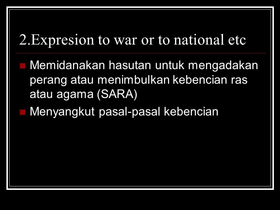 2.Expresion to war or to national etc Memidanakan hasutan untuk mengadakan perang atau menimbulkan kebencian ras atau agama (SARA) Menyangkut pasal-pa