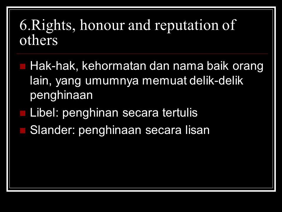 6.Rights, honour and reputation of others Hak-hak, kehormatan dan nama baik orang lain, yang umumnya memuat delik-delik penghinaan Libel: penghinan se