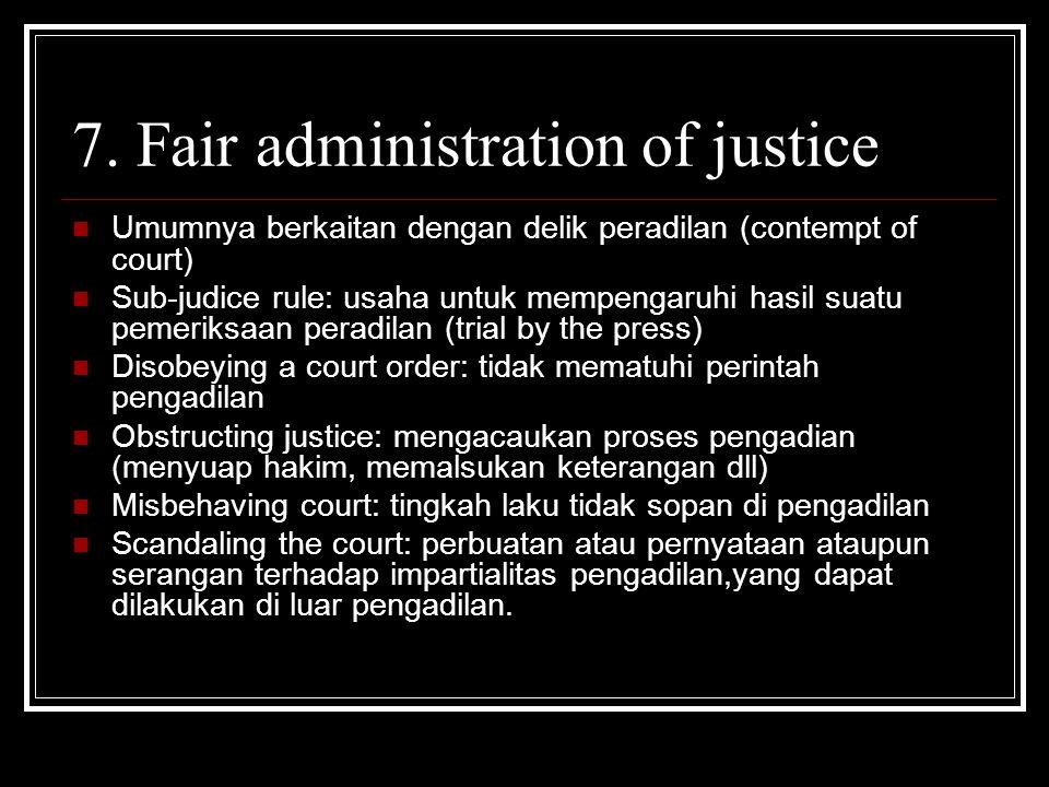 7. Fair administration of justice Umumnya berkaitan dengan delik peradilan (contempt of court) Sub-judice rule: usaha untuk mempengaruhi hasil suatu p