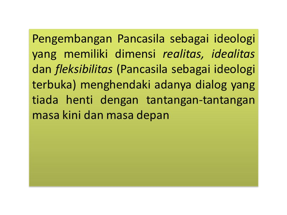 Pengembangan Pancasila sebagai ideologi yang memiliki dimensi realitas, idealitas dan fleksibilitas (Pancasila sebagai ideologi terbuka) menghendaki adanya dialog yang tiada henti dengan tantangan-tantangan masa kini dan masa depan