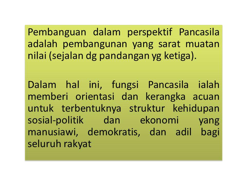 Pembanguan dalam perspektif Pancasila adalah pembangunan yang sarat muatan nilai (sejalan dg pandangan yg ketiga).
