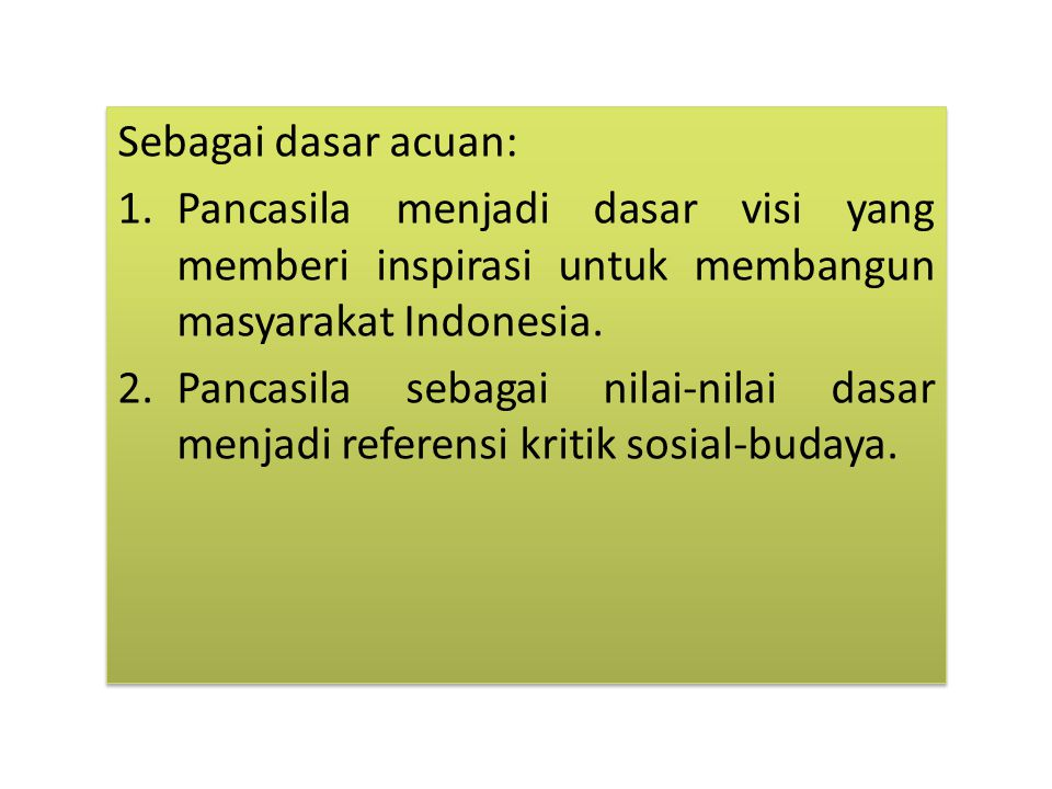 Sebagai dasar acuan: 1.Pancasila menjadi dasar visi yang memberi inspirasi untuk membangun masyarakat Indonesia.