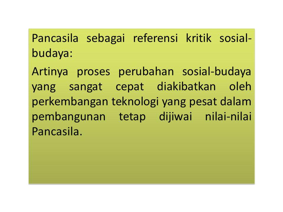 Pancasila sebagai referensi kritik sosial- budaya: Artinya proses perubahan sosial-budaya yang sangat cepat diakibatkan oleh perkembangan teknologi yang pesat dalam pembangunan tetap dijiwai nilai-nilai Pancasila.