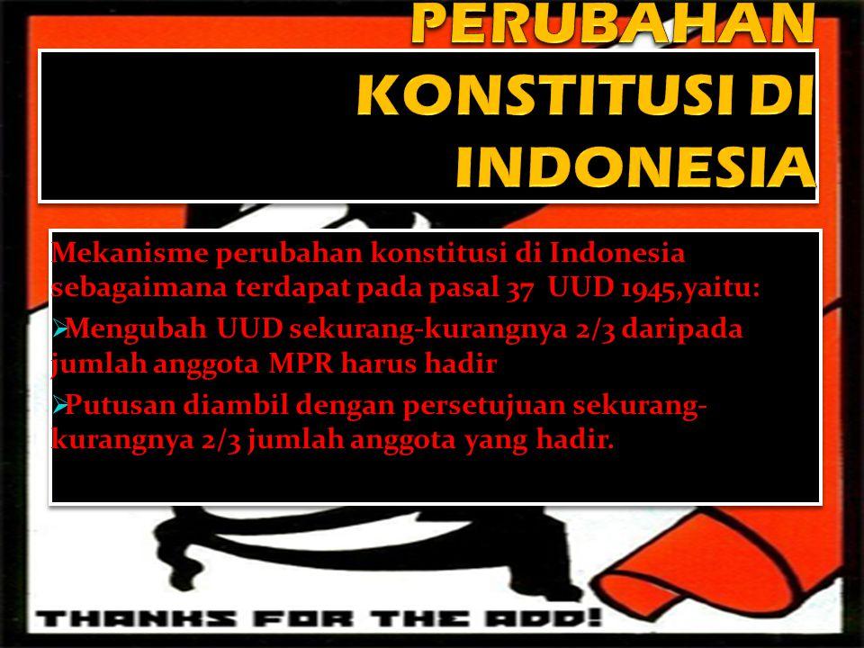 Mekanisme perubahan konstitusi di Indonesia sebagaimana terdapat pada pasal 37 UUD 1945,yaitu:  Mengubah UUD sekurang-kurangnya 2/3 daripada jumlah a