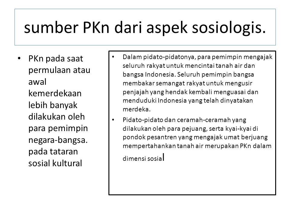 sumber PKn dari aspek sosiologis. PKn pada saat permulaan atau awal kemerdekaan lebih banyak dilakukan oleh para pemimpin negara-bangsa. pada tataran