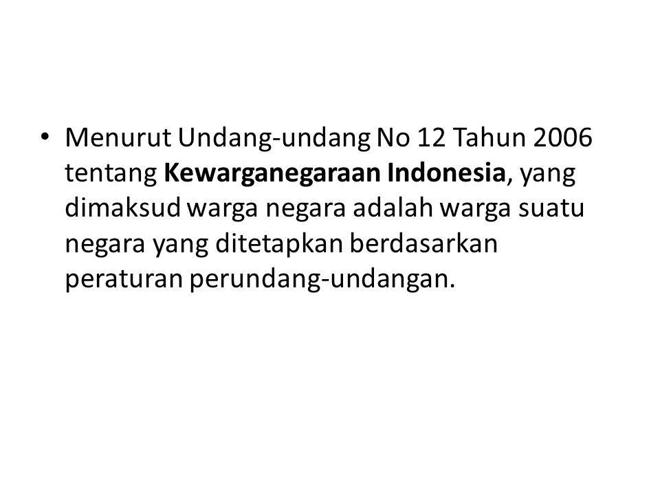 Menurut Undang-undang No 12 Tahun 2006 tentang Kewarganegaraan Indonesia, yang dimaksud warga negara adalah warga suatu negara yang ditetapkan berdasa