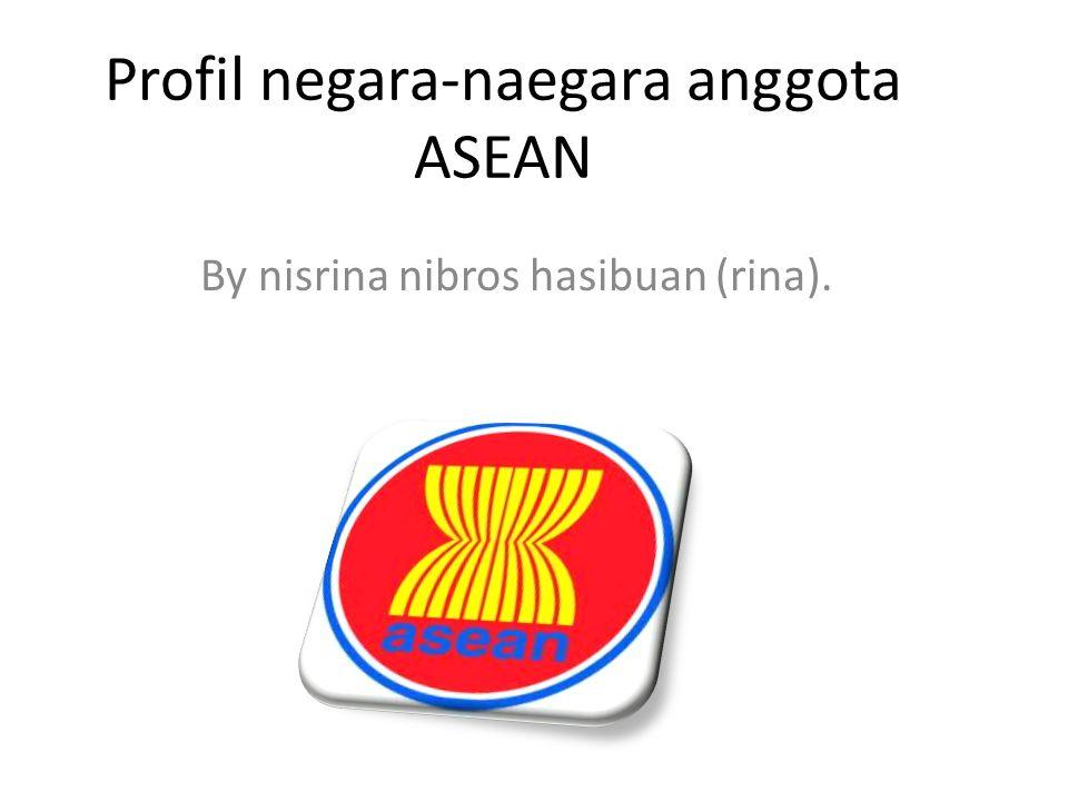 Profil negara-naegara anggota ASEAN By nisrina nibros hasibuan (rina).