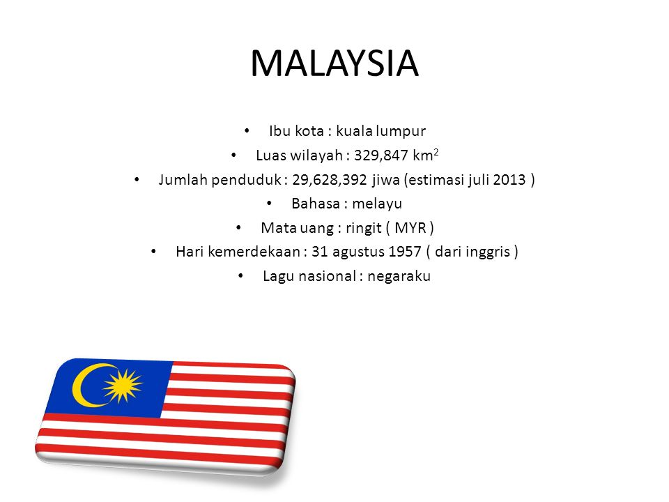 MALAYSIA Ibu kota : kuala lumpur Luas wilayah : 329,847 km 2 Jumlah penduduk : 29,628,392 jiwa (estimasi juli 2013 ) Bahasa : melayu Mata uang : ringi