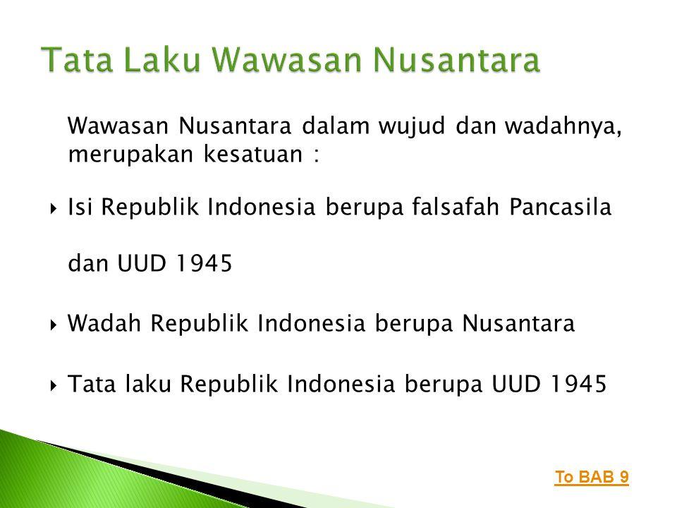 Wawasan Nusantara dalam wujud dan wadahnya, merupakan kesatuan :  Isi Republik Indonesia berupa falsafah Pancasila dan UUD 1945  Wadah Republik Indo