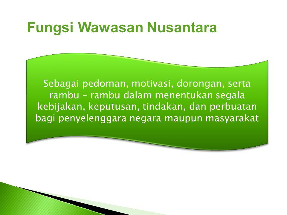 Fungsi Wawasan Nusantara Sebagai pedoman, motivasi, dorongan, serta rambu – rambu dalam menentukan segala kebijakan, keputusan, tindakan, dan perbuata