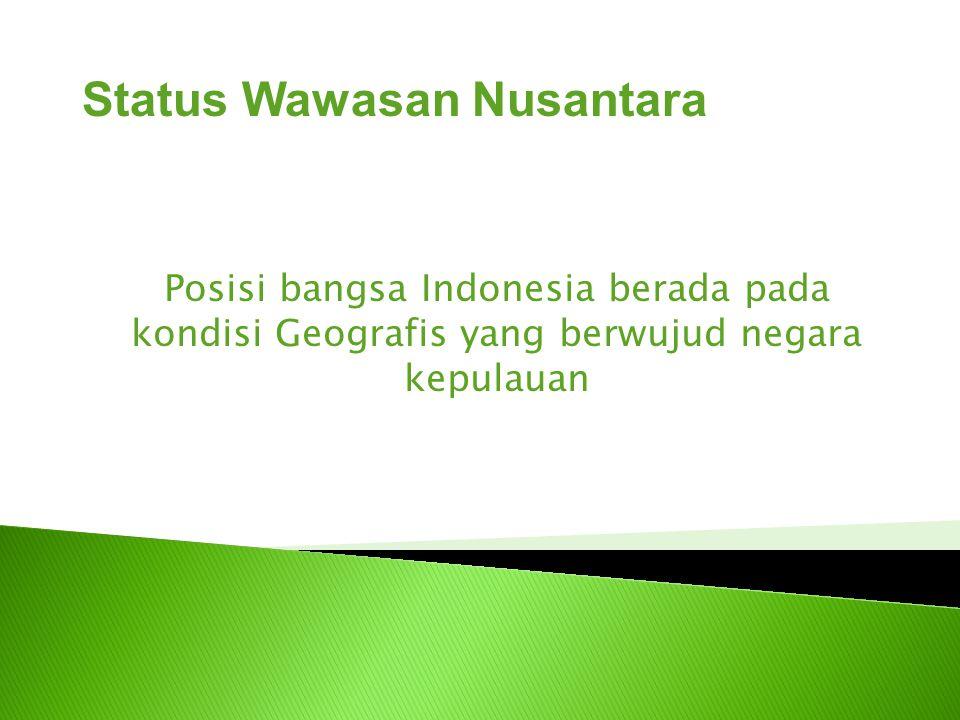Posisi bangsa Indonesia berada pada kondisi Geografis yang berwujud negara kepulauan Status Wawasan Nusantara