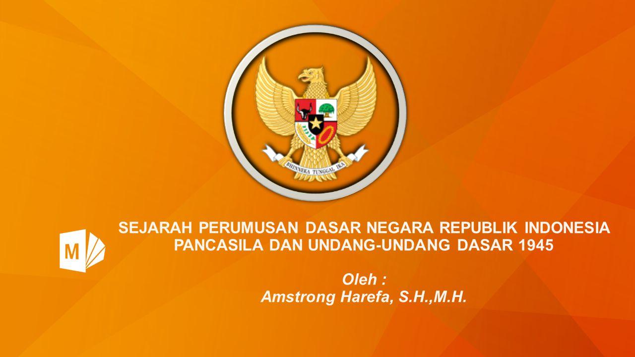 SEJARAH PERUMUSAN DASAR NEGARA REPUBLIK INDONESIA PANCASILA DAN UNDANG-UNDANG DASAR 1945 Oleh : Amstrong Harefa, S.H.,M.H.