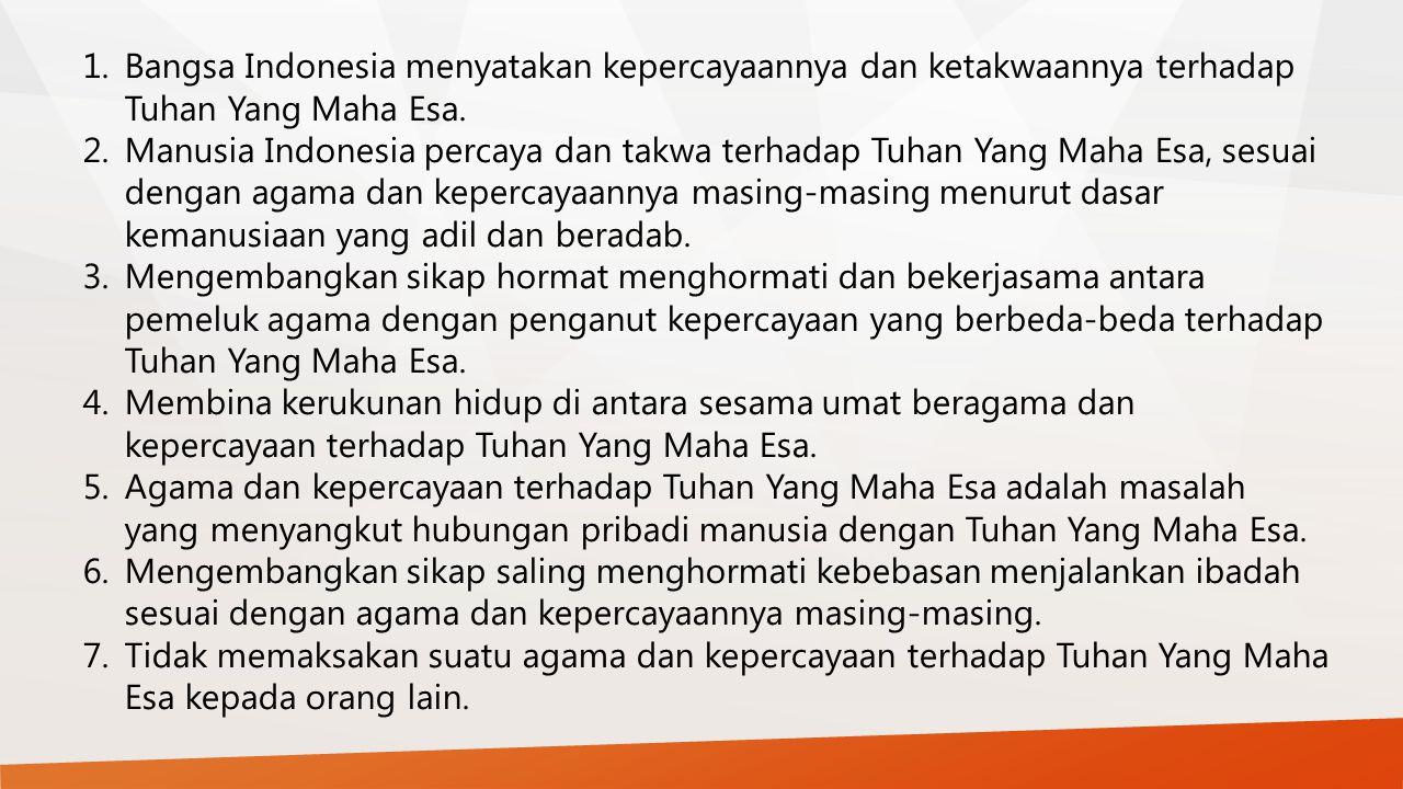 1.Bangsa Indonesia menyatakan kepercayaannya dan ketakwaannya terhadap Tuhan Yang Maha Esa. 2.Manusia Indonesia percaya dan takwa terhadap Tuhan Yang