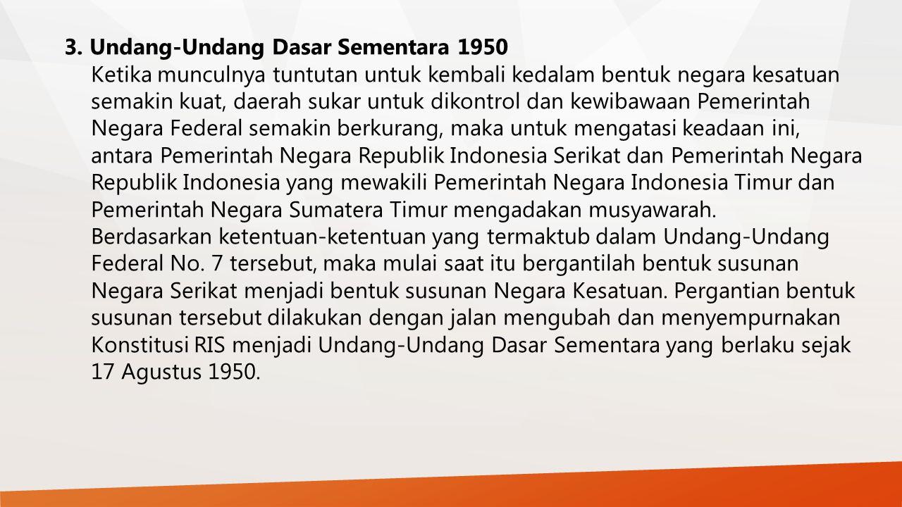 3. Undang-Undang Dasar Sementara 1950 Ketika munculnya tuntutan untuk kembali kedalam bentuk negara kesatuan semakin kuat, daerah sukar untuk dikontro