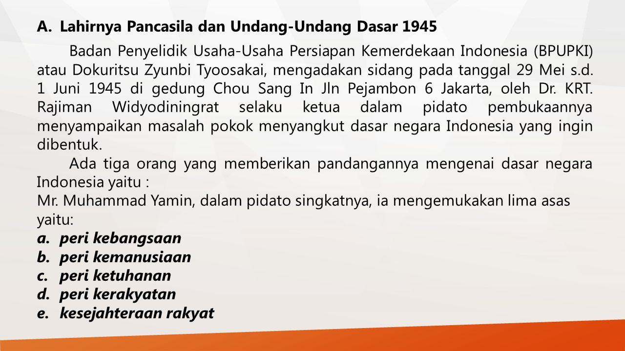 A.Lahirnya Pancasila dan Undang-Undang Dasar 1945 Badan Penyelidik Usaha-Usaha Persiapan Kemerdekaan Indonesia (BPUPKI) atau Dokuritsu Zyunbi Tyoosaka