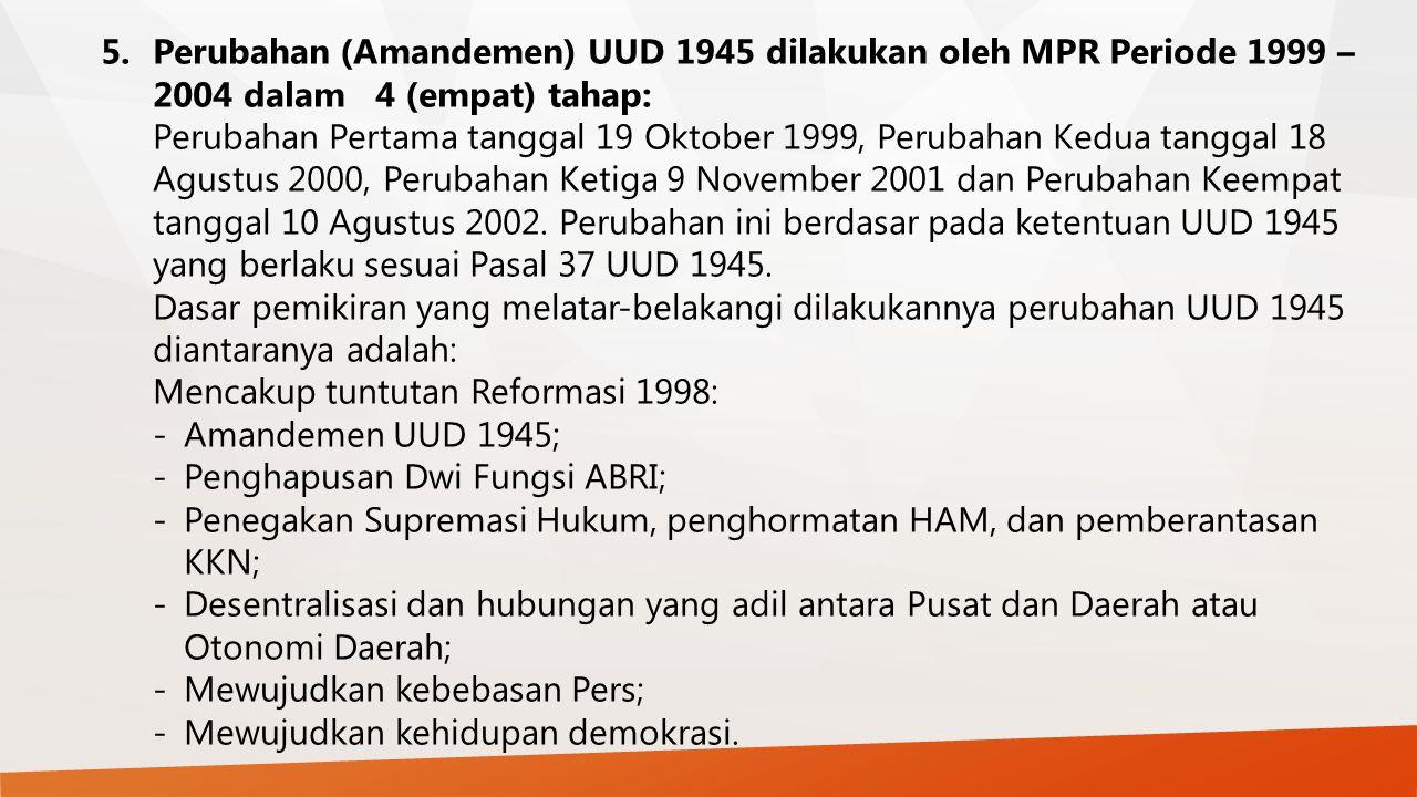 5.Perubahan (Amandemen) UUD 1945 dilakukan oleh MPR Periode 1999 – 2004 dalam 4 (empat) tahap: Perubahan Pertama tanggal 19 Oktober 1999, Perubahan Ke