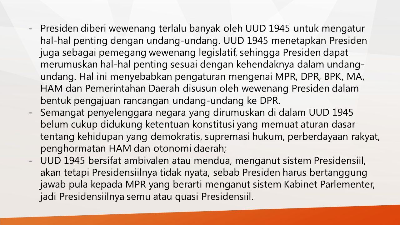 -Presiden diberi wewenang terlalu banyak oleh UUD 1945 untuk mengatur hal-hal penting dengan undang-undang. UUD 1945 menetapkan Presiden juga sebagai