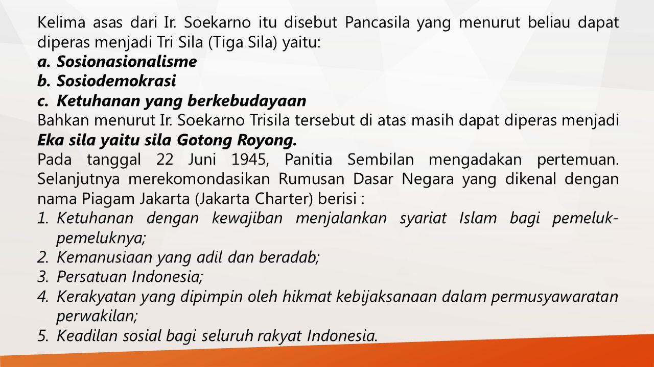Kelima asas dari Ir. Soekarno itu disebut Pancasila yang menurut beliau dapat diperas menjadi Tri Sila (Tiga Sila) yaitu: a.Sosionasionalisme b.Sosiod