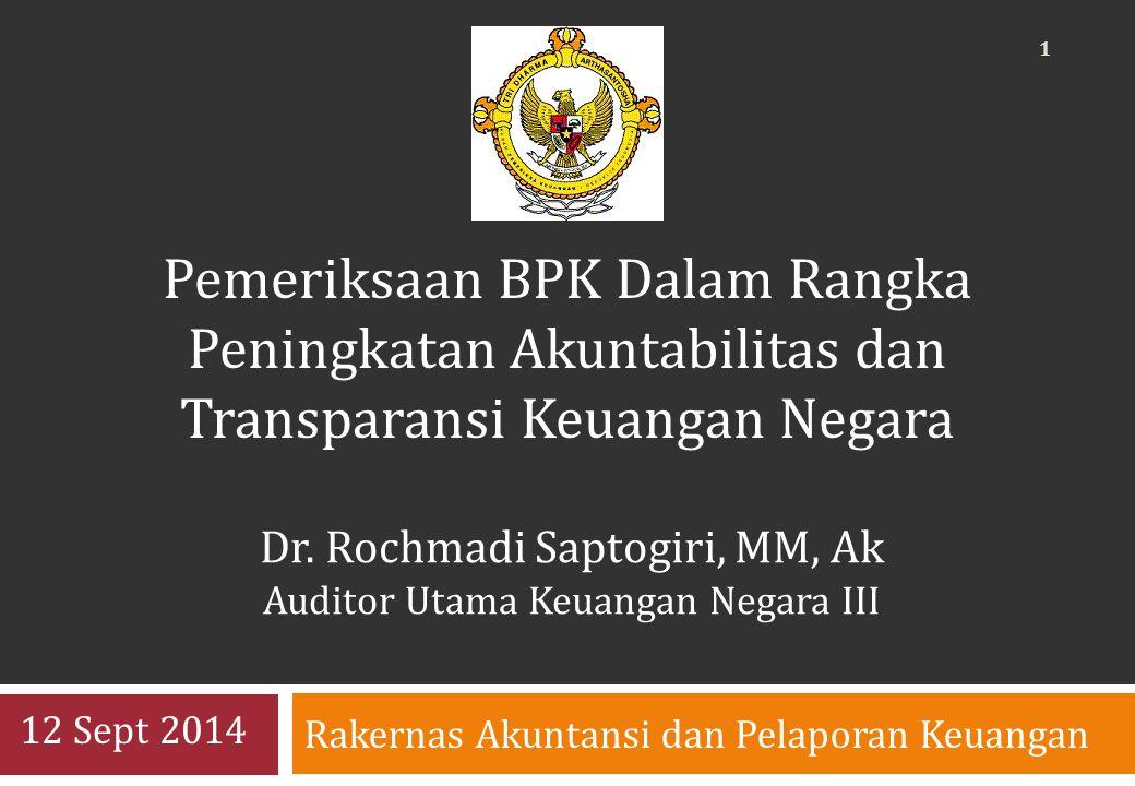Rakernas Akuntansi dan Pelaporan Keuangan 12 Sept 2014 Pemeriksaan BPK Dalam Rangka Peningkatan Akuntabilitas dan Transparansi Keuangan Negara Dr.