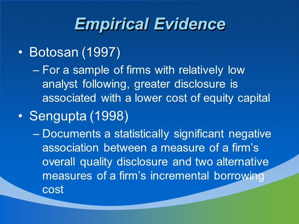 Empirical Evidence Botosan (1997) –For a sample of firms with relatively low analyst following, greater disclosure is associated with a lower cost of