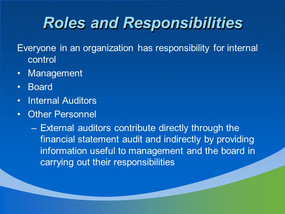 Roles and Responsibilities Everyone in an organization has responsibility for internal control Management Board Internal Auditors Other Personnel –Ext