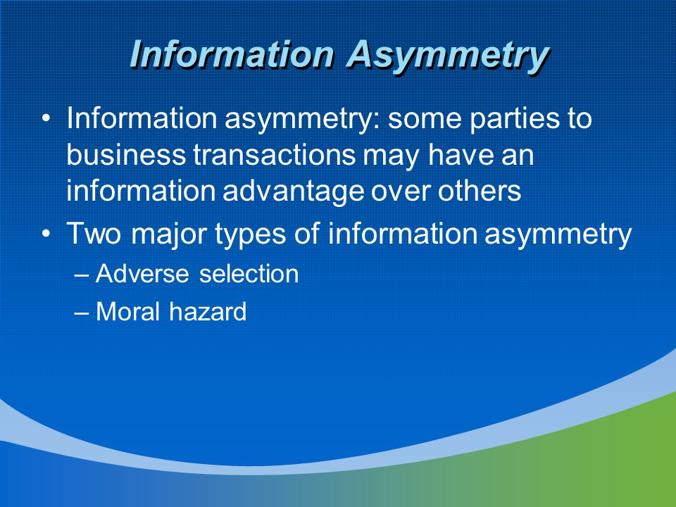 Information Asymmetry (Cont'd) Adverse selection –One or more parties (managers and other insiders) to a business transaction, or potential transaction, have an information advantage over other parties (investors) –This may affect the ability of investors to make good investment decisions –Financial accounting and reporting as a mechanism to control the adverse selection problem by converting inside information into outside information