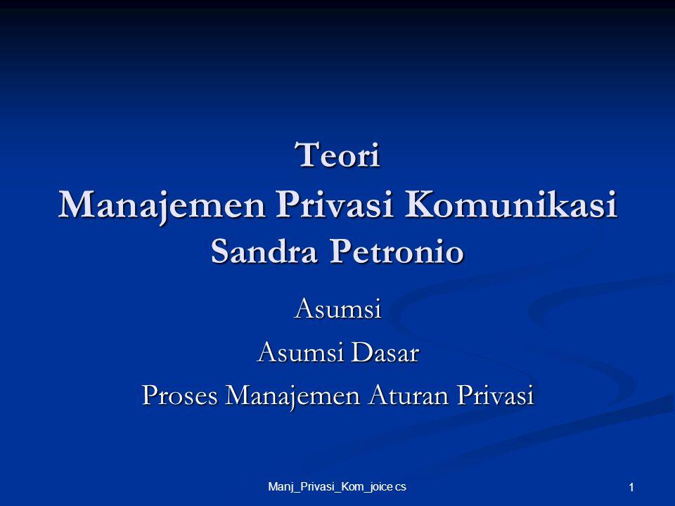 Manj_Privasi_Kom_joice cs 1 Teori Manajemen Privasi Komunikasi Sandra Petronio Asumsi Asumsi Dasar Proses Manajemen Aturan Privasi