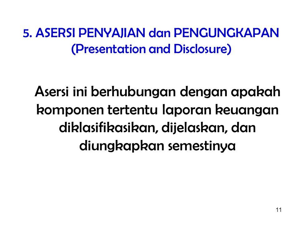 11 5. ASERSI PENYAJIAN dan PENGUNGKAPAN (Presentation and Disclosure) Asersi ini berhubungan dengan apakah komponen tertentu laporan keuangan diklasif