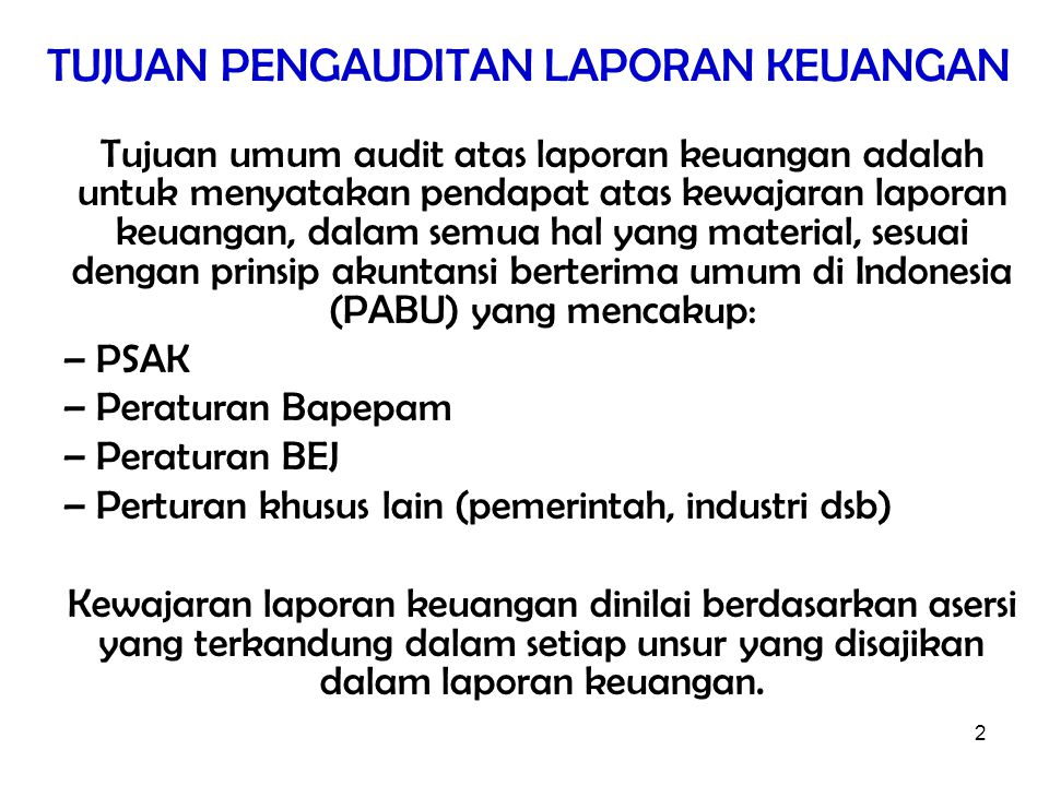 2 TUJUAN PENGAUDITAN LAPORAN KEUANGAN Tujuan umum audit atas laporan keuangan adalah untuk menyatakan pendapat atas kewajaran laporan keuangan, dalam semua hal yang material, sesuai dengan prinsip akuntansi berterima umum di Indonesia (PABU) yang mencakup: –PSAK –Peraturan Bapepam –Peraturan BEJ –Perturan khusus lain (pemerintah, industri dsb) Kewajaran laporan keuangan dinilai berdasarkan asersi yang terkandung dalam setiap unsur yang disajikan dalam laporan keuangan.