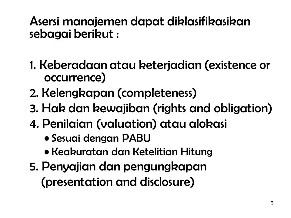 5 Asersi manajemen dapat diklasifikasikan sebagai berikut : 1. Keberadaan atau keterjadian (existence or occurrence) 2. Kelengkapan (completeness) 3.