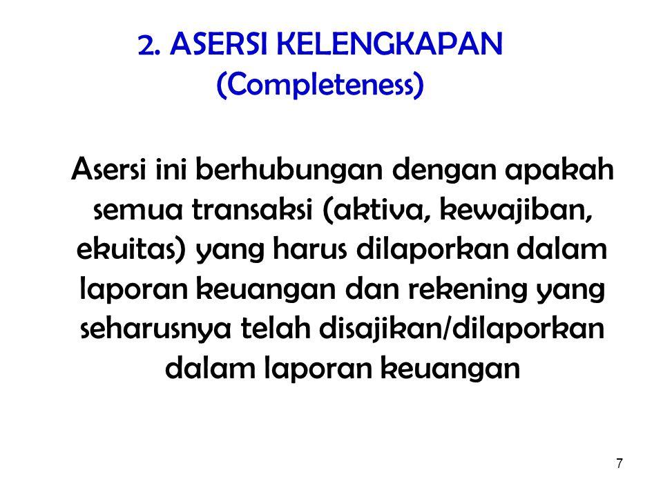 7 2. ASERSI KELENGKAPAN (Completeness) Asersi ini berhubungan dengan apakah semua transaksi (aktiva, kewajiban, ekuitas) yang harus dilaporkan dalam l