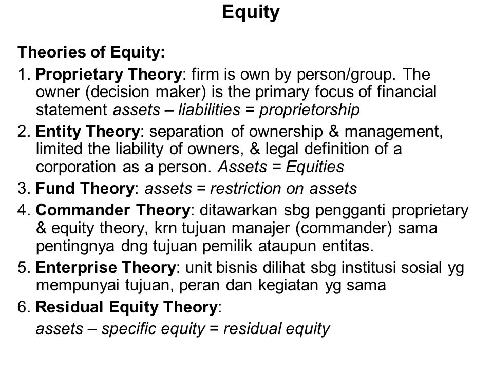 Equity Theories of Equity: 1. Proprietary Theory: firm is own by person/group. The owner (decision maker) is the primary focus of financial statement