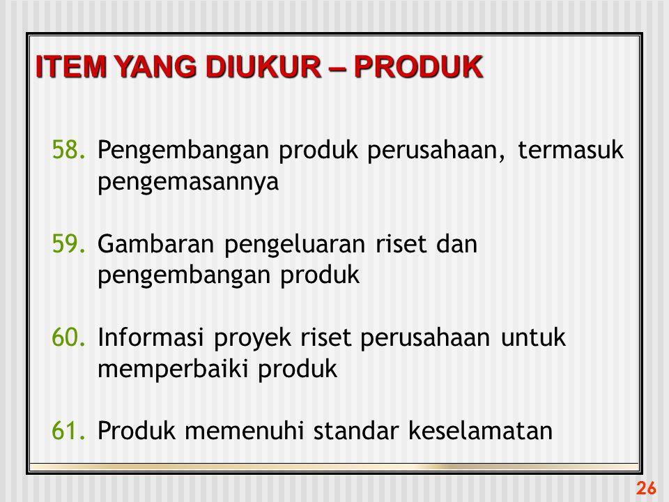 26 ITEM YANG DIUKUR – PRODUK 58.Pengembangan produk perusahaan, termasuk pengemasannya 59.Gambaran pengeluaran riset dan pengembangan produk 60.Inform