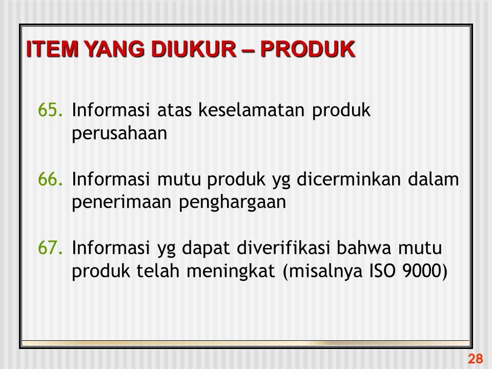 28 ITEM YANG DIUKUR – PRODUK 65.Informasi atas keselamatan produk perusahaan 66.Informasi mutu produk yg dicerminkan dalam penerimaan penghargaan 67.I