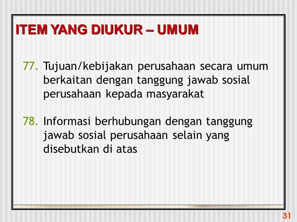 31 ITEM YANG DIUKUR – UMUM 77.Tujuan/kebijakan perusahaan secara umum berkaitan dengan tanggung jawab sosial perusahaan kepada masyarakat 78.Informasi