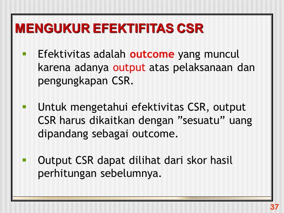 37 MENGUKUR EFEKTIFITAS CSR  Efektivitas adalah outcome yang muncul karena adanya output atas pelaksanaan dan pengungkapan CSR.  Untuk mengetahui ef