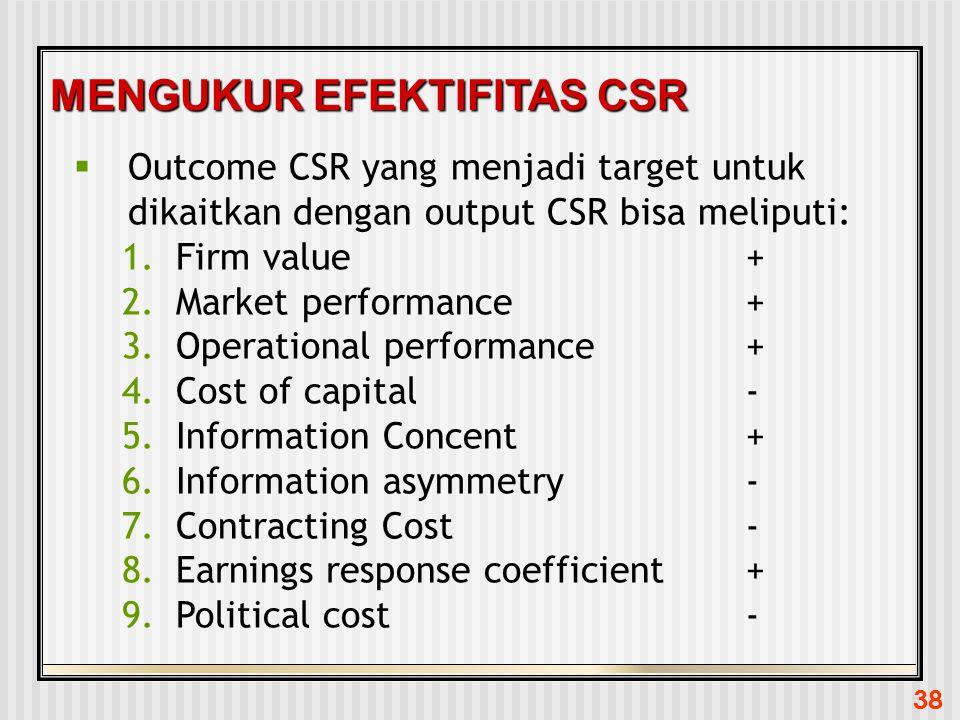 38 MENGUKUR EFEKTIFITAS CSR  Outcome CSR yang menjadi target untuk dikaitkan dengan output CSR bisa meliputi: 1.Firm value+ 2.Market performance+ 3.O