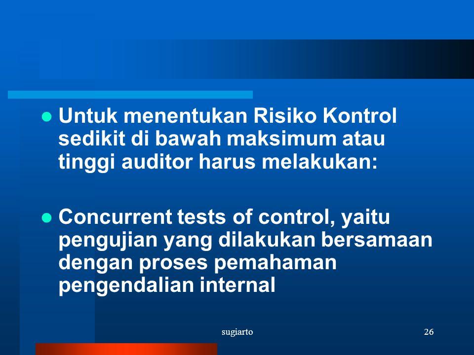 sugiarto26 Untuk menentukan Risiko Kontrol sedikit di bawah maksimum atau tinggi auditor harus melakukan: Concurrent tests of control, yaitu pengujian