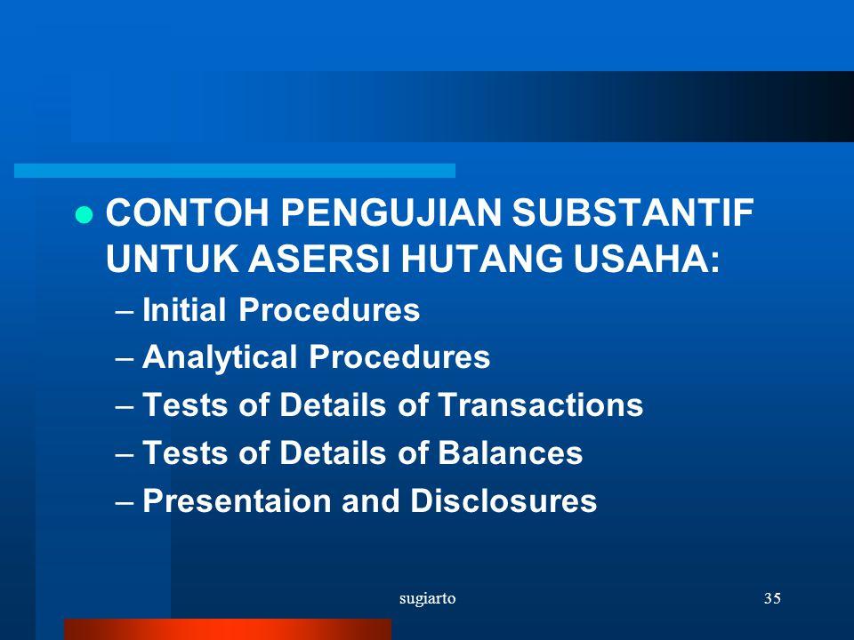 sugiarto35 CONTOH PENGUJIAN SUBSTANTIF UNTUK ASERSI HUTANG USAHA: –Initial Procedures –Analytical Procedures –Tests of Details of Transactions –Tests
