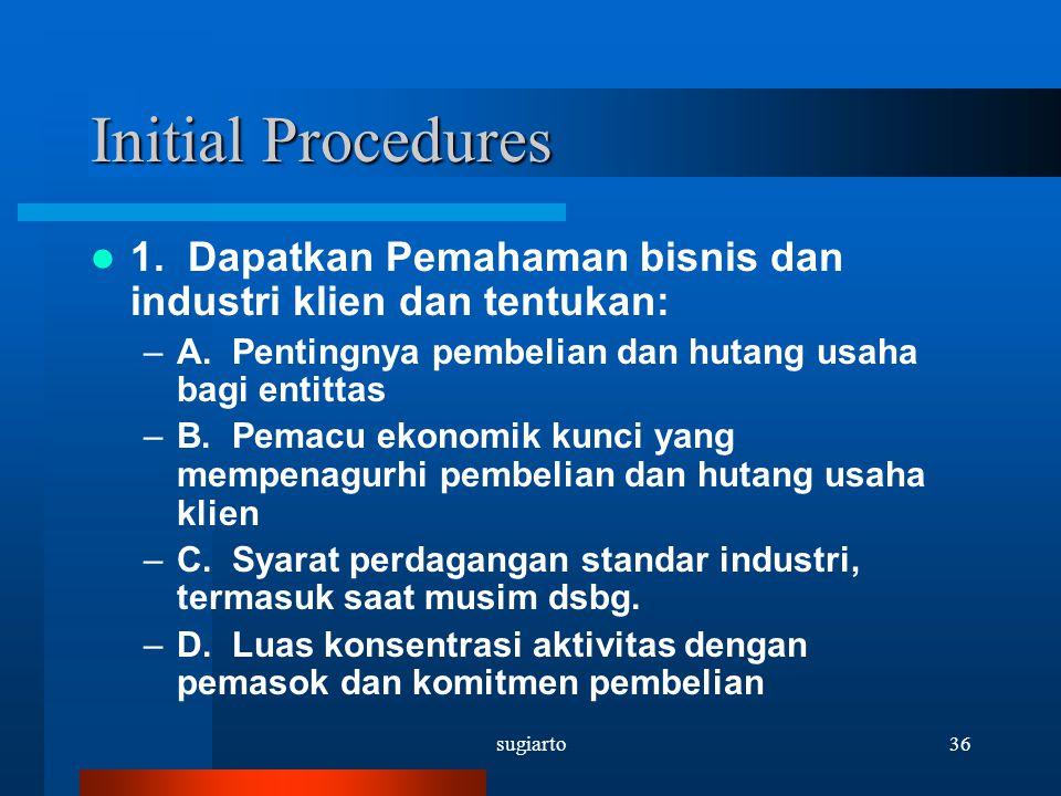 sugiarto36 Initial Procedures 1. Dapatkan Pemahaman bisnis dan industri klien dan tentukan: –A. Pentingnya pembelian dan hutang usaha bagi entittas –B