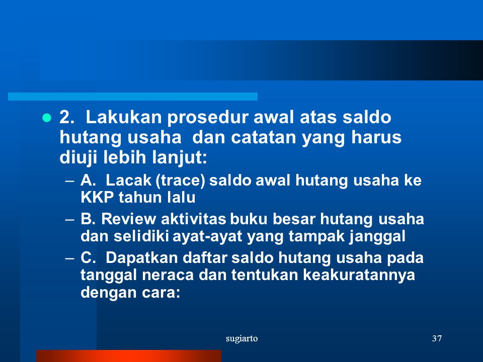 sugiarto37 2. Lakukan prosedur awal atas saldo hutang usaha dan catatan yang harus diuji lebih lanjut: –A. Lacak (trace) saldo awal hutang usaha ke KK