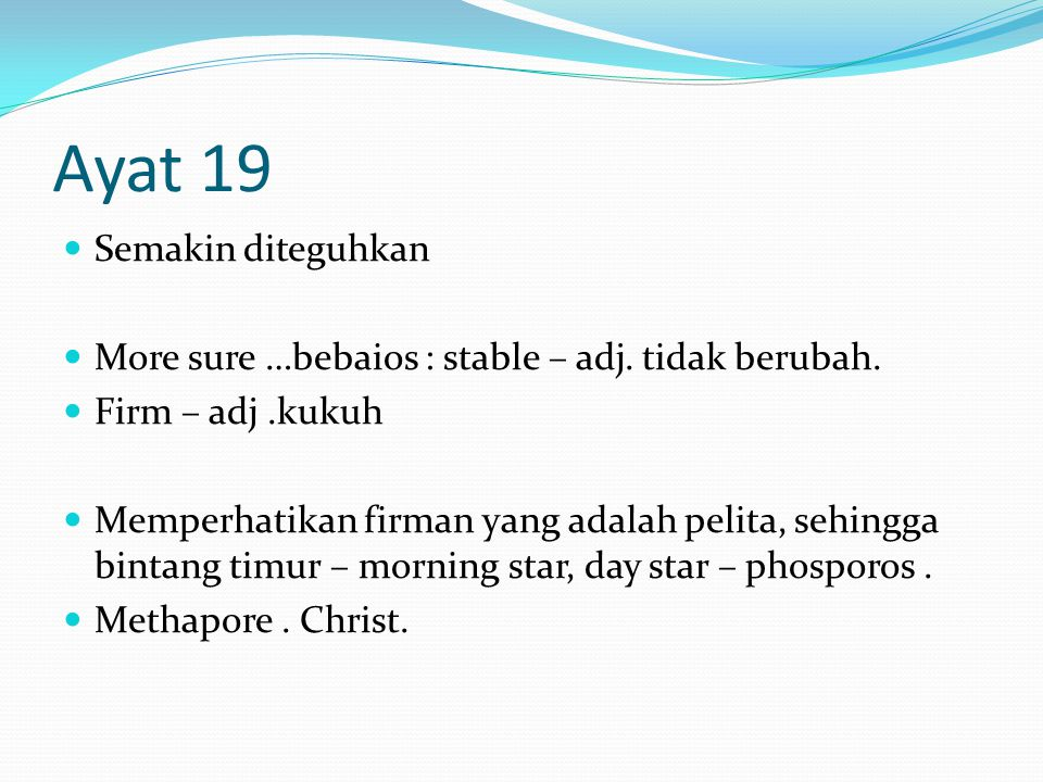 Ayat 19 Semakin diteguhkan More sure …bebaios : stable – adj. tidak berubah. Firm – adj.kukuh Memperhatikan firman yang adalah pelita, sehingga bintan