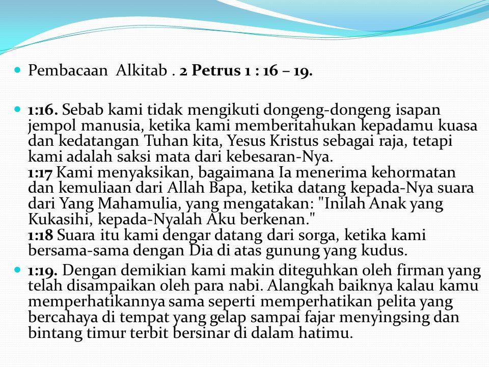 Pembacaan Alkitab. 2 Petrus 1 : 16 – 19. 1:16. Sebab kami tidak mengikuti dongeng-dongeng isapan jempol manusia, ketika kami memberitahukan kepadamu k