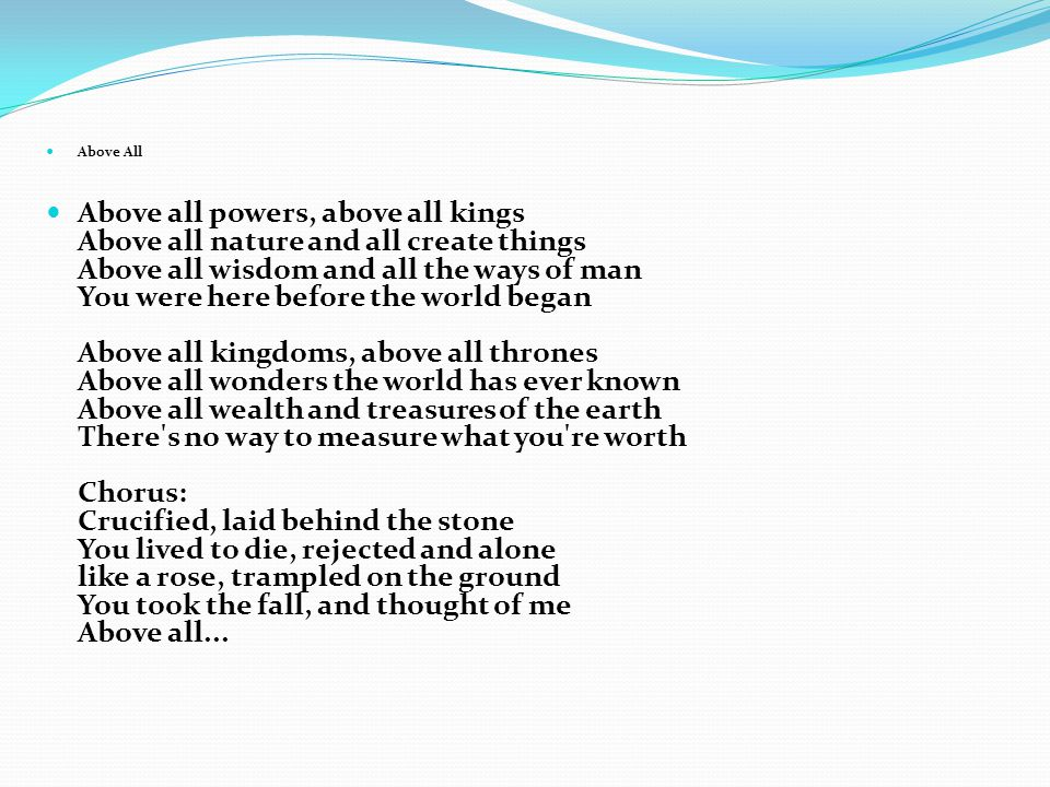 Above All Above all powers, above all kings Above all nature and all create things Above all wisdom and all the ways of man You were here before the world began Above all kingdoms, above all thrones Above all wonders the world has ever known Above all wealth and treasures of the earth There s no way to measure what you re worth Chorus: Crucified, laid behind the stone You lived to die, rejected and alone like a rose, trampled on the ground You took the fall, and thought of me Above all...