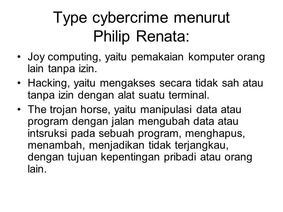Type cybercrime menurut Philip Renata: Joy computing, yaitu pemakaian komputer orang lain tanpa izin. Hacking, yaitu mengakses secara tidak sah atau t