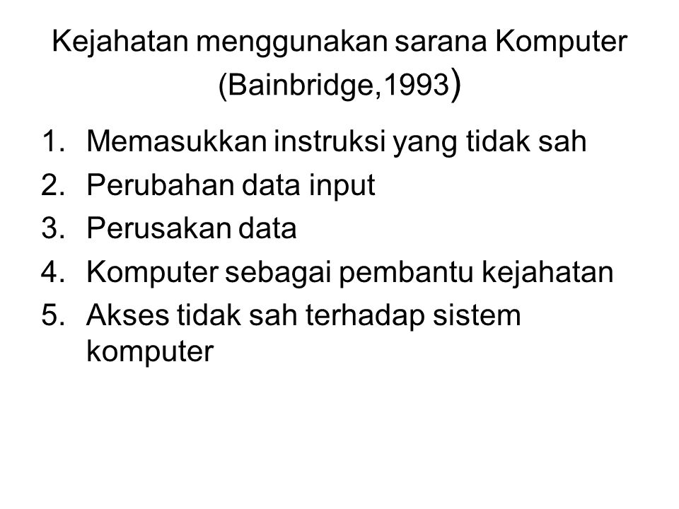Kejahatan menggunakan sarana Komputer (Bainbridge,1993 ) 1.Memasukkan instruksi yang tidak sah 2.Perubahan data input 3.Perusakan data 4.Komputer sebagai pembantu kejahatan 5.Akses tidak sah terhadap sistem komputer