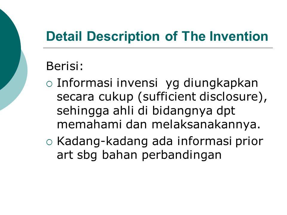 Detail Description of The Invention Berisi:  Informasi invensi yg diungkapkan secara cukup (sufficient disclosure), sehingga ahli di bidangnya dpt memahami dan melaksanakannya.