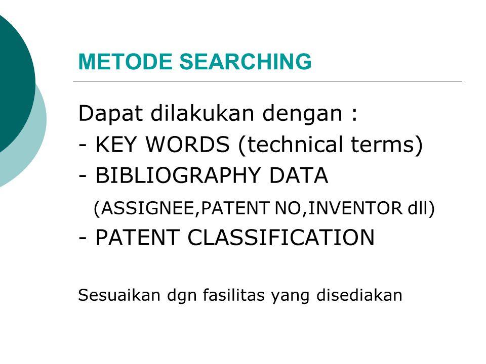 Dapat dilakukan dengan : - KEY WORDS (technical terms) - BIBLIOGRAPHY DATA (ASSIGNEE,PATENT NO,INVENTOR dll) - PATENT CLASSIFICATION Sesuaikan dgn fasilitas yang disediakan METODE SEARCHING