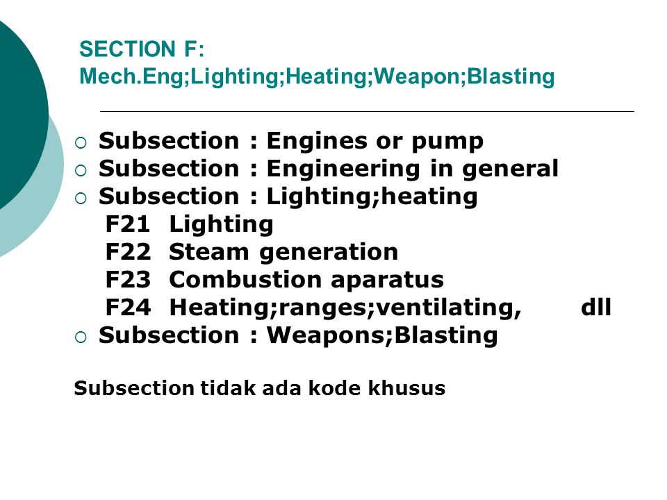 SECTION F: Mech.Eng;Lighting;Heating;Weapon;Blasting  Subsection : Engines or pump  Subsection : Engineering in general  Subsection : Lighting;heating F21 Lighting F22 Steam generation F23 Combustion aparatus F24 Heating;ranges;ventilating, dll  Subsection : Weapons;Blasting Subsection tidak ada kode khusus